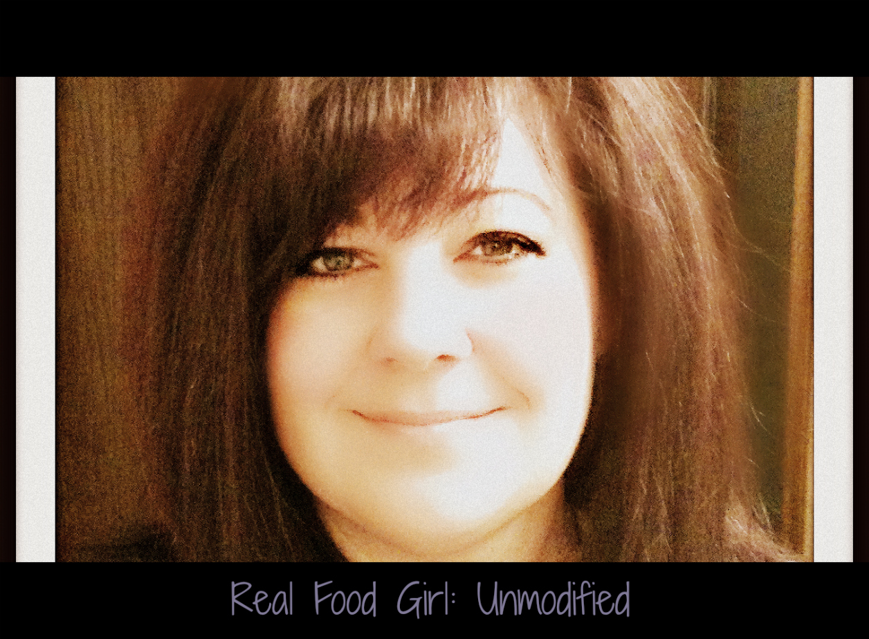 Real Food Girl: Unmodified~ Shares her story of her journey to discovering Real Foods and GMOs