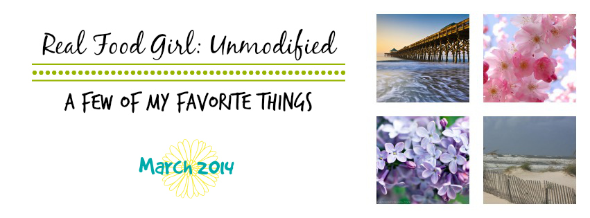 Few of my favorite things- March 2014 by Real Food Girl Unmodified
