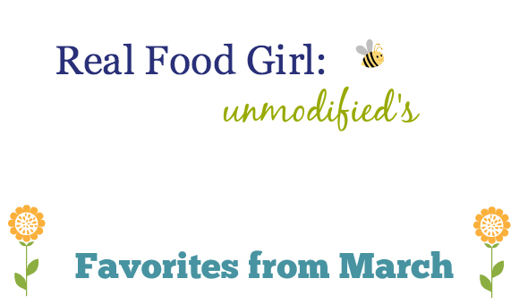 Real Food Girl: Unmodified Favorite Things March 2014