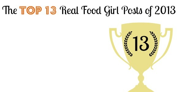 Top 13 Posts of 2013 By Real Food Girl: Unmodified. Pin Now, View Later